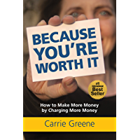 Because You're Worth It: How to Make More Money by Charging More Money