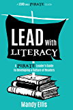 Lead with Literacy: A PIRATE Leader's Guide to Developing a Culture of Readers (A Lead Like a PIRATE Guide)