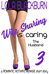 Wife Sharing is Caring: The Husband: a ROMANTIC HOTWIFE MENAGE short story Kindle Edition