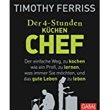 Der 4-Stunden-(Küchen-)Chef: Der einfache Weg, zu kochen wie ein Profi, zu lernen, was immer Sie möchten, und das gute Leben