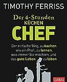 Der 4-Stunden-(Küchen-)Chef: Der einfache Weg, zu kochen wie ein Profi, zu lernen, was immer Sie möchten, und das gute Leben zu leben (Dein Leben) (German Edition)