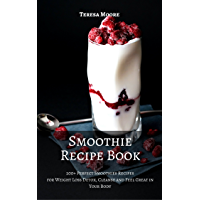 Smoothie Recipe Book: 200+ Perfect Smoothies Recipes for Weight Loss Detox, Cleanse and Feel Great in Your Body (Healthy Food Book 17) (English Edition)