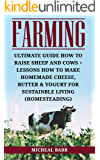 Farming: Ultimate Guide How To Raise Sheep And Cows + Lessons How To Make Homemade Cheese, Butter & Yogurt For Sustainble Living (Homesteading)