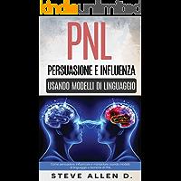 PNL - Persuasione e influenza usando modelli di linguaggio e tecniche di PNL: Come persuadere, influenzare e manipolare usando modelli di linguaggio e tecniche di PNL (Italian Edition)