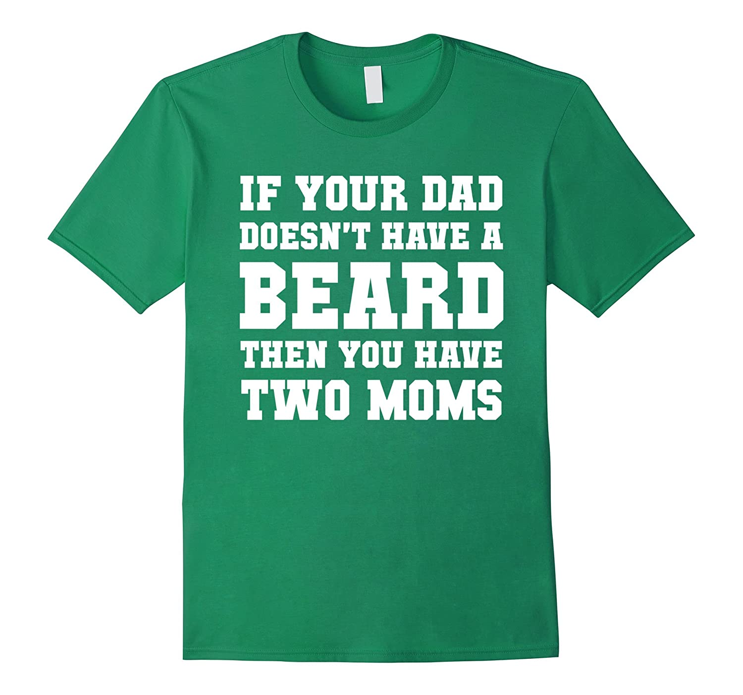 If Your Dad Doesnt Have A Beard Then You Have Two Moms Tee-CD