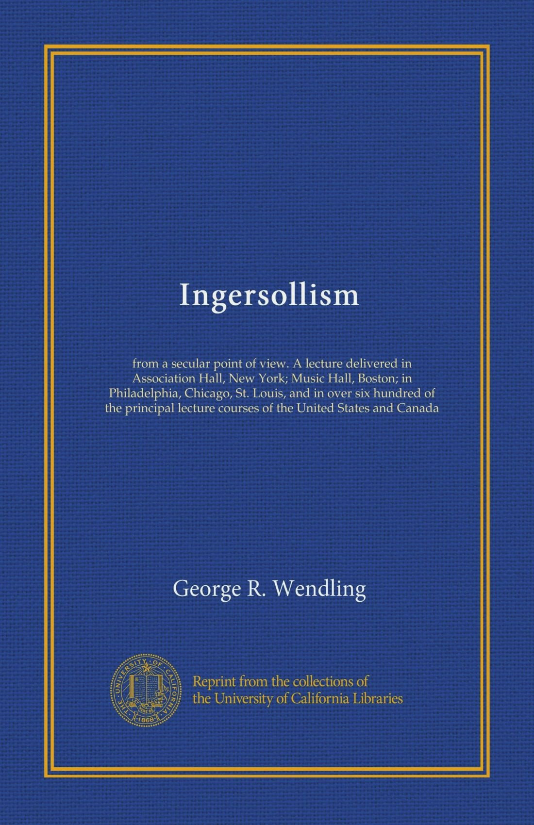 Ingersollism: from a secular point of view. A lecture delivered in Association Hall, New York; Music Hall, Boston; in Philadelphia, Chicago, St. ... courses of the United States and Canada ebook