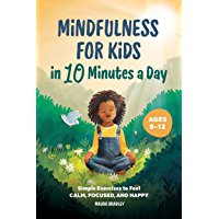 Mindfulness for Kids in 10 Minutes a Day: Simple Exercises to Feel Calm, Focused, and Happy