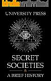 Secret Societies: A Brief History of the Illuminati, Knights Templar, Skull and Bones, Freemasons, American Mafia…