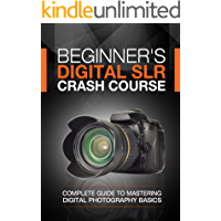 Beginner's Digital SLR Crash Course: Complete guide to mastering digital photography basics, understanding exposure, and… book cover