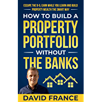How To Build A Portfolio Without The Banks: Escape the 9-5, Earn While You Learn and Build Property Wealth the Smart Way (David France) (English Edition)