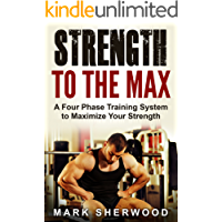 Strength To The Max: A Four Phase Training System to Maximize Your Strength