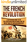 The French Revolution: A Captivating Guide to the Ten-Year Revolution in France and the Impact Made by Napoleon Bonaparte
