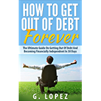 Debt: The Ultimate Guide on Getting Out of Debt and Becoming Financially Independent in 30 Days (Debt, How To Get Out Of Debt, Debt Free, Financial Freedom, ... To Get Out Of Debt Fast) (English Edition)