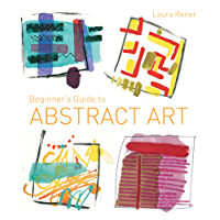 Beginner's Guide to Abstract Art: Making abstract art in watercolour, acrylics, mixed media and collage