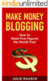 Make Money Blogging: How To Make Five-Figures Per Month Fast