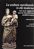 La sculura meridionale in età moderna nei suoi rapporti con la circolazione mediterranea: 1 (Dip. beni arti storia. Sez. saggi e testi)