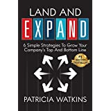 Land and EXPAND: 6 Simple Strategies To Grow Your Company's Top And Bottom Line