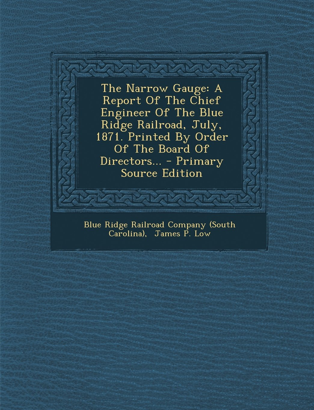 Download The Narrow Gauge: A Report of the Chief Engineer of the Blue Ridge Railroad, July, 1871. Printed by Order of the Board of Directors... - pdf