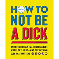 How to Not Be a Dick: And Other Truths about Work, Sex, Love - and Everything Else that Matters