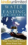 Water Fasting: for Health - 2nd EDITION UPDATED & EXPANDED - What You need to Know About Water Fast (Fasting for weight loss - Fasting for Health - Water Fasting Book 1)