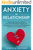 ANXIETY IN RELATIONSHIP: A Step-by-Step Guide to Understand How to Overcome Jealousy, Insecurity, and Codependency with Your Partner with Mindfulness & Acceptance and Commitment Therapy