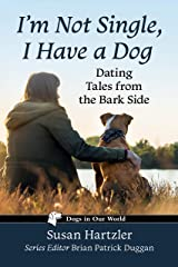 I'm Not Single, I Have a Dog: Dating Tales from the Bark Side (Dogs in Our World) Kindle Edition