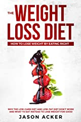 THE WEIGHT LOSS DIET - HOW TO LOSE WEIGHT BY EATING RIGHT: Why the Low-Carb Diet & Low-Fat Diet Don't Work and What to Eat Instead to Lose Weight for Good Kindle Edition