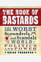 The Book of Bastards: 101 Worst Scoundrels and Scandals from the World of Politics and Power Kindle Edition