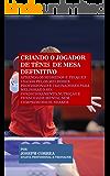 Criando o Jogador de Tênis  de Mesa Definitivo: Aprenda os Segredos e Truques Usados pelos Melhores   Profissionais e Treinadores para Melhorar o seu Condicionamento, ... e Tenacidade Mental (Portuguese Edition)