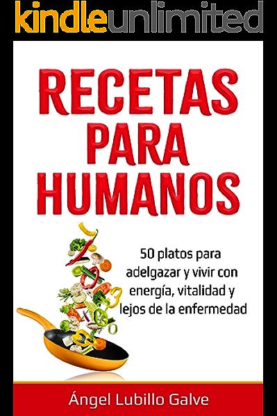 RECETAS PARA HUMANOS: 50 Platos para estar delgado y disfrutar de la vida con energía, vitalidad y lejos de la enfermedad (Comida para humanos nº 2) eBook: Galve, Ángel Lubillo: Amazon.es: Tienda