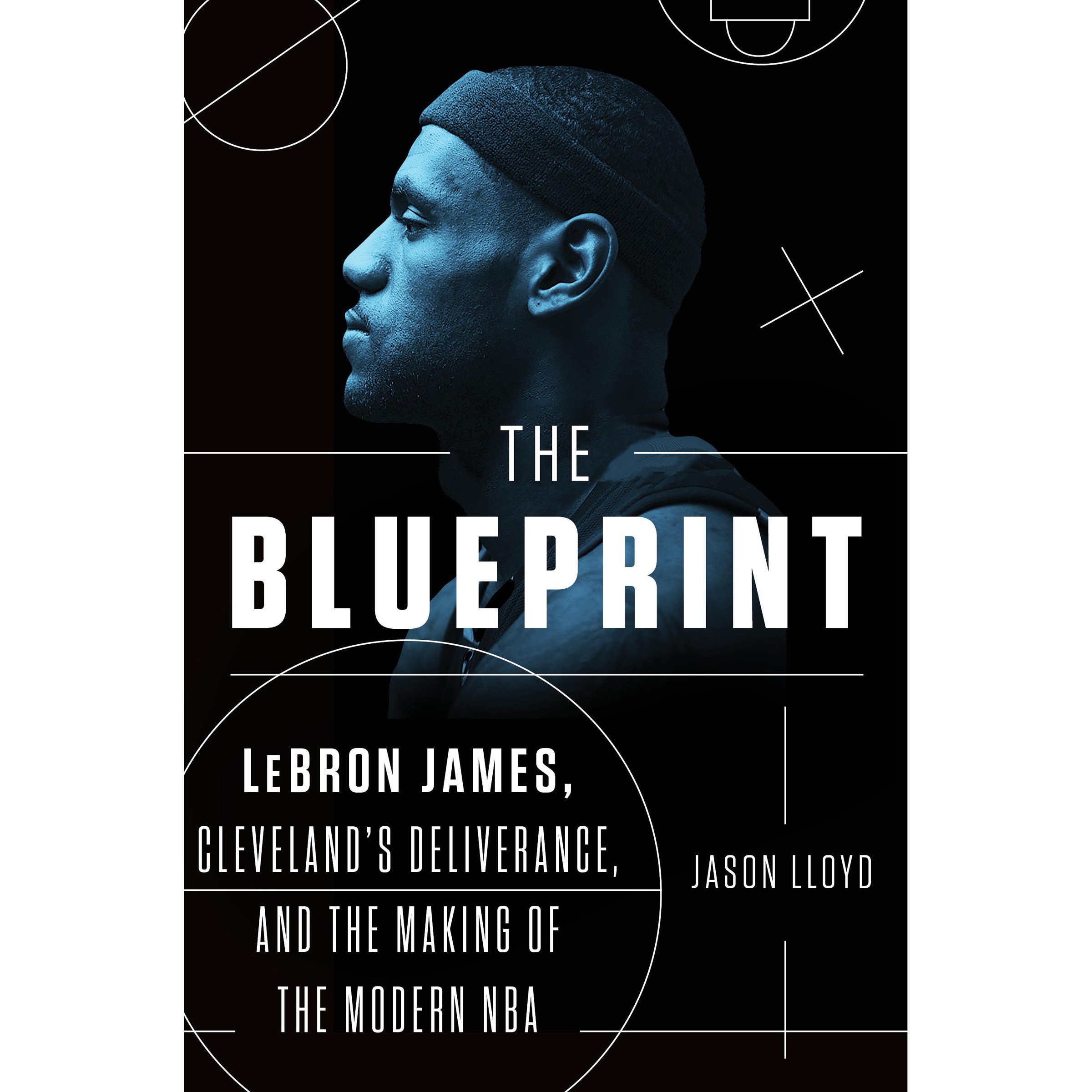 The Blueprint: LeBron James, Cleveland's Deliverance, and the Making of the Modern NBA
