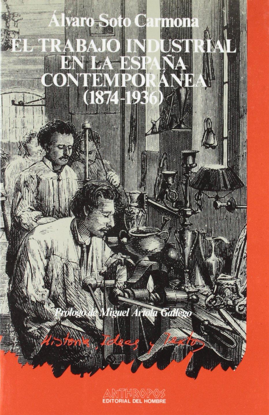 El Trabajo Industrial En La España Contemporánea. 1874-1936 HISTORIA IDEAS Y TEXTOS: Amazon.es: Soto Carmona, Álvaro: Libros