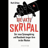 Die Akte Skripal: Der neue Spionagekrieg und Russlands langer Arm in den Westen