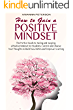 HOW TO GAIN A POSITIVE MINDSET: The Perfect Guide to Having and Keeping a Positive Mindset for Students. Control and Choose Your Thoughts to Build New ... (Accelerated Learning Techniques Book 2)