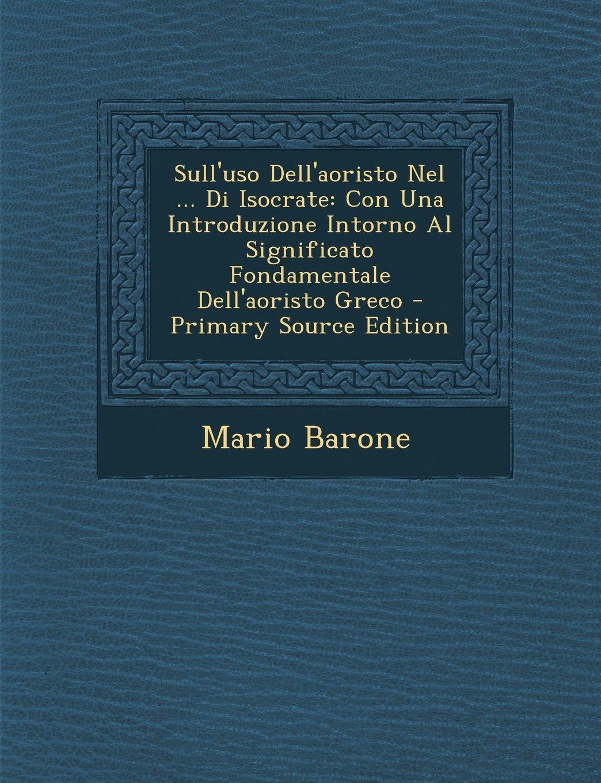 Read Online Sull'uso Dell'aoristo Nel ... Di Isocrate: Con Una Introduzione Intorno Al Significato Fondamentale Dell'aoristo Greco (Italian Edition) PDF