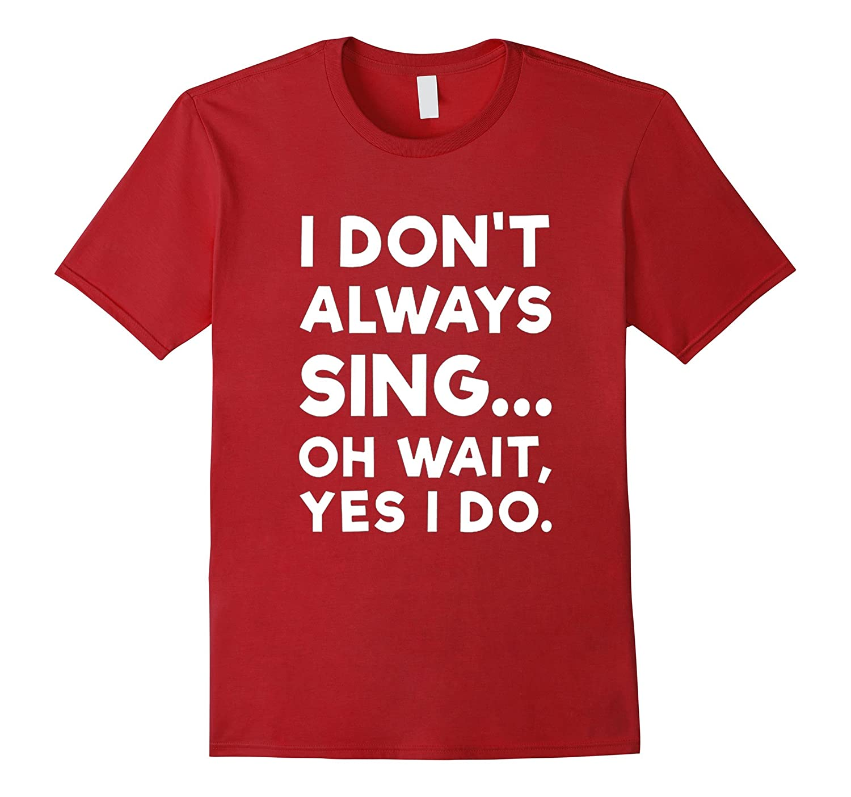 I Dont Always Sing Shirt Funny Singers Tee Shirts-Vaci