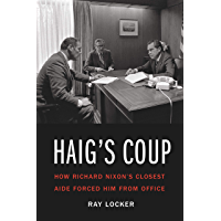 Haig's Coup: How Richard Nixon's Closest Aide Forced Him from Office (English Edition)