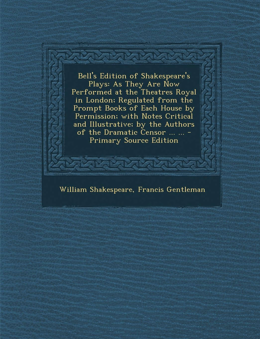 Download Bell's Edition of Shakespeare's Plays: As They Are Now Performed at the Theatres Royal in London; Regulated from the Prompt Books of Each House by ... of the Dramatic Censor ... ... - Primary So pdf