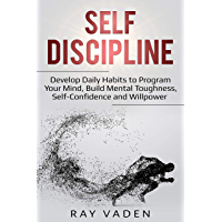Self-Discipline: Develop Daily Habits to Program Your Mind, Build Mental Toughness, Self-Confidence and WillPower (English Edition)