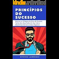 Princípios Do Sucesso: Domine As 10 Regras De Ouro Do Sucesso, Tenha Mais Resultados Em Sua Vida E Decole Sua Carreira E Seus Negócios