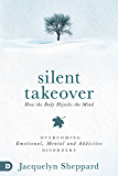 Silent Takeover: Overcoming Emotional, Mental & Addictive Disorders