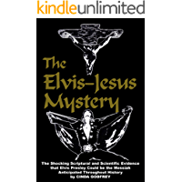 The Elvis-Jesus Mystery: The Shocking Scriptural and Scientific Evidence that Elvis Presley Could Be the Messiah Anticipated Throughout History