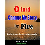 O Lord Change My Story By Fire: A Volcanic Prayer Book That Changes Destiny