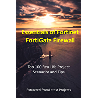 Essentials of Fortinet FortiGate Firewall : Top 100 Real Life Project Scenarios and Tips: Extracted from Latest Projects…