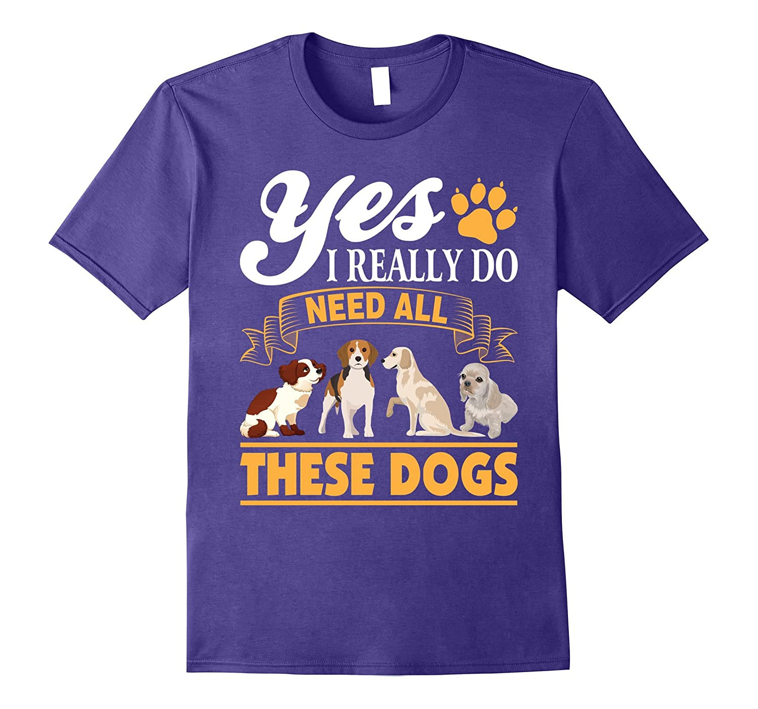 Yes I Really Do Need All These Dogs T-Shirt for Dog Lovers-PL