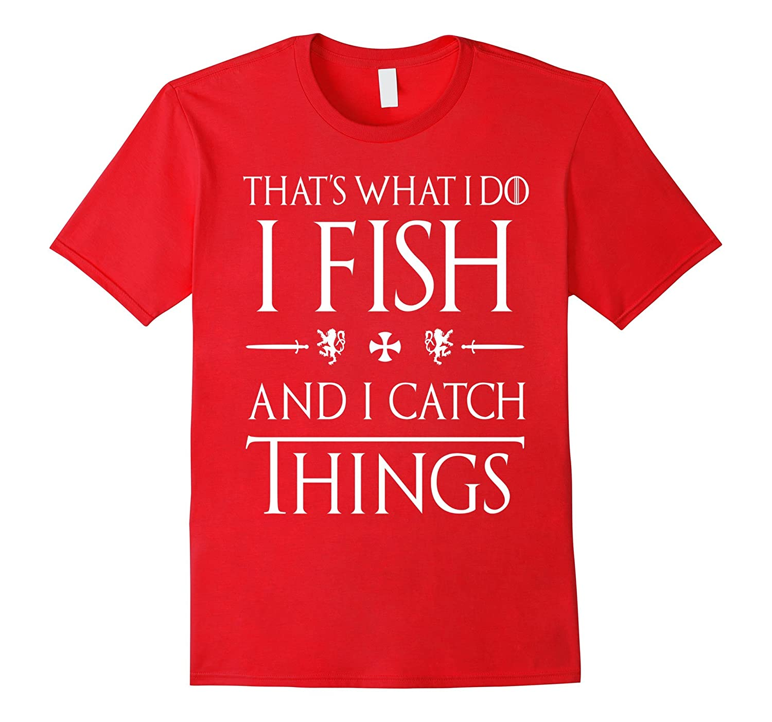 That's What I Do I Fish And I Catch Things Got Humor Shirts-4LVS