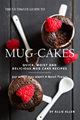 The Ultimate Guide to Mug-Cakes: Quick, Moist and Delicious Mug Cake Recipes for When You Want A Quick Treat! Kindle Edition