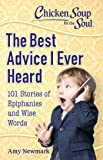 Chicken Soup For The Soul: The Best Advice I Ever Heard: 101 Stories about Wise Words and Epiphanies: 101 Stories of Epiphanies and Wise Words