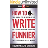 How to Write Funnier: Book Two of Your Serious Step-by-Step Blueprint for Creating Incredibly, Irresistibly, Successfully Hil