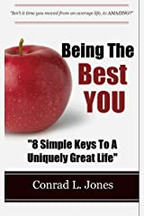 Being The Best You: 8 Simple Keys To Living A Uniquely Great Life! Kindle Edition